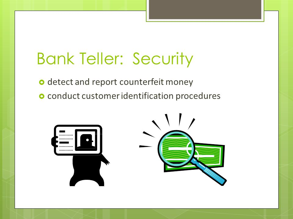 Bank Teller: Security detect and report counterfeit money conduct customer identification procedures