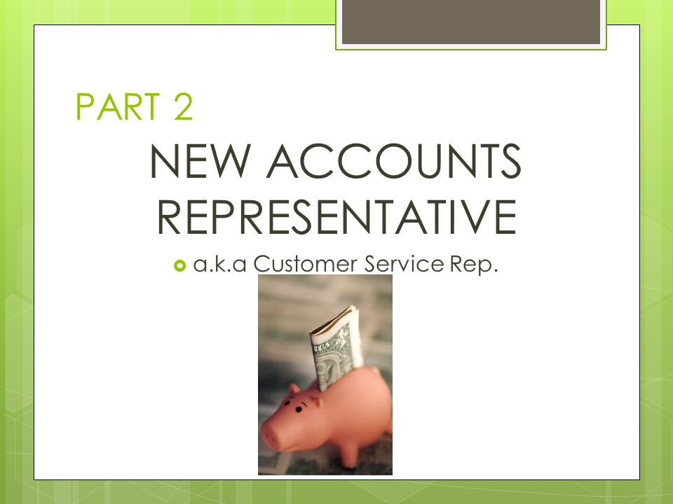 PART 2 NEW ACCOUNTS REPRESENTATIVE a.k.a Customer Service Rep.