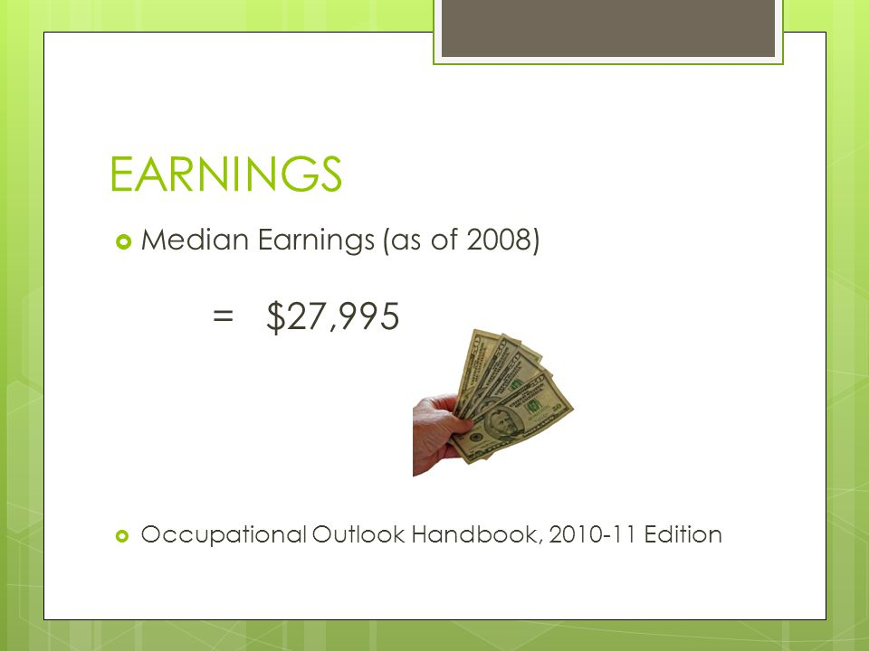 EARNINGS Median Earnings (as of 2008) = $27,995 Occupational Outlook Handbook, 2010-11 Edition