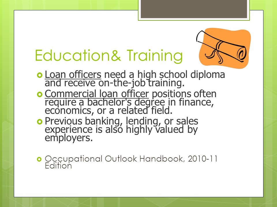 Education& Training Loan officers need a high school diploma and receive on-the-job training.