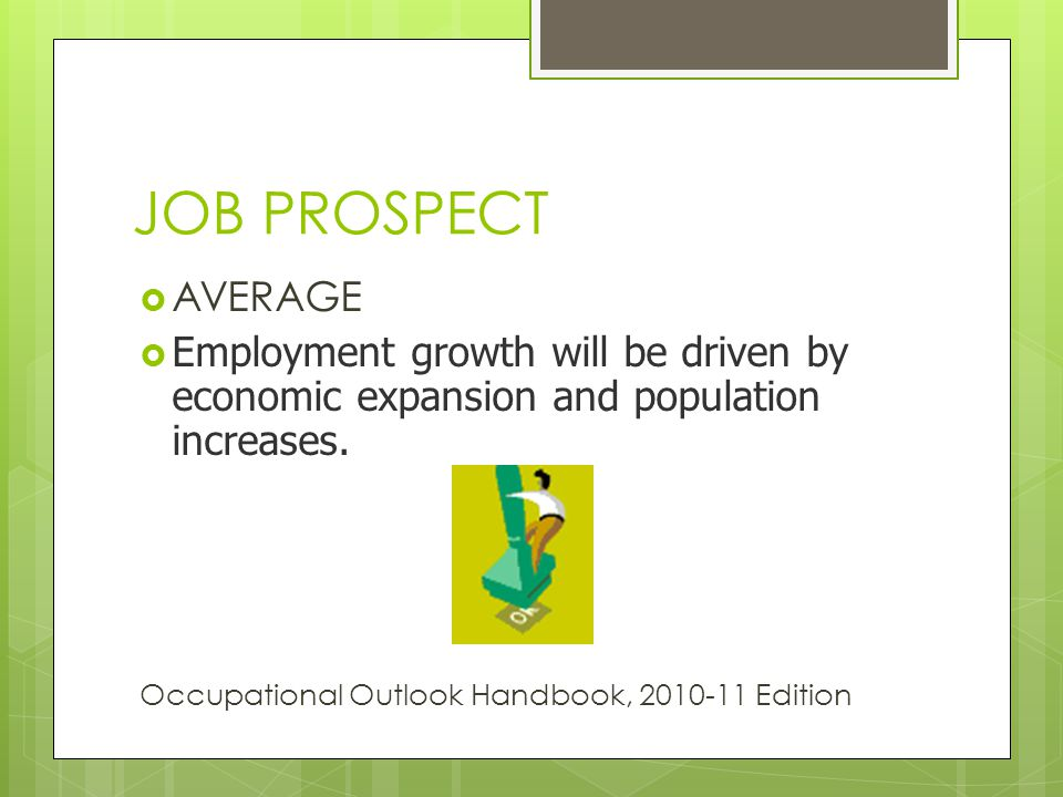 JOB PROSPECT AVERAGE Employment growth will be driven by economic expansion and population increases.