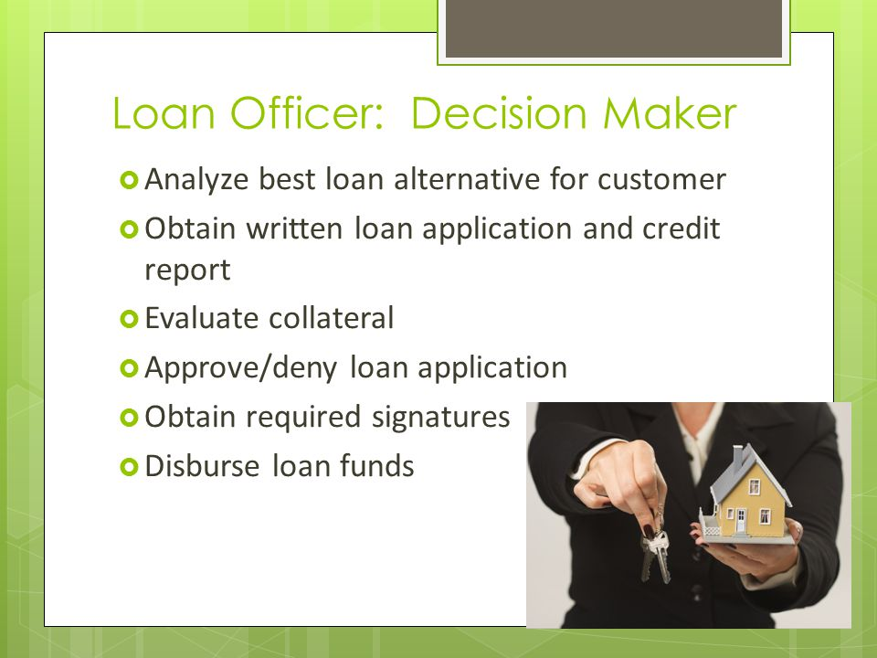 Loan Officer: Decision Maker Analyze best loan alternative for customer Obtain written loan application and credit report Evaluate collateral Approve/deny loan application Obtain required signatures Disburse loan funds