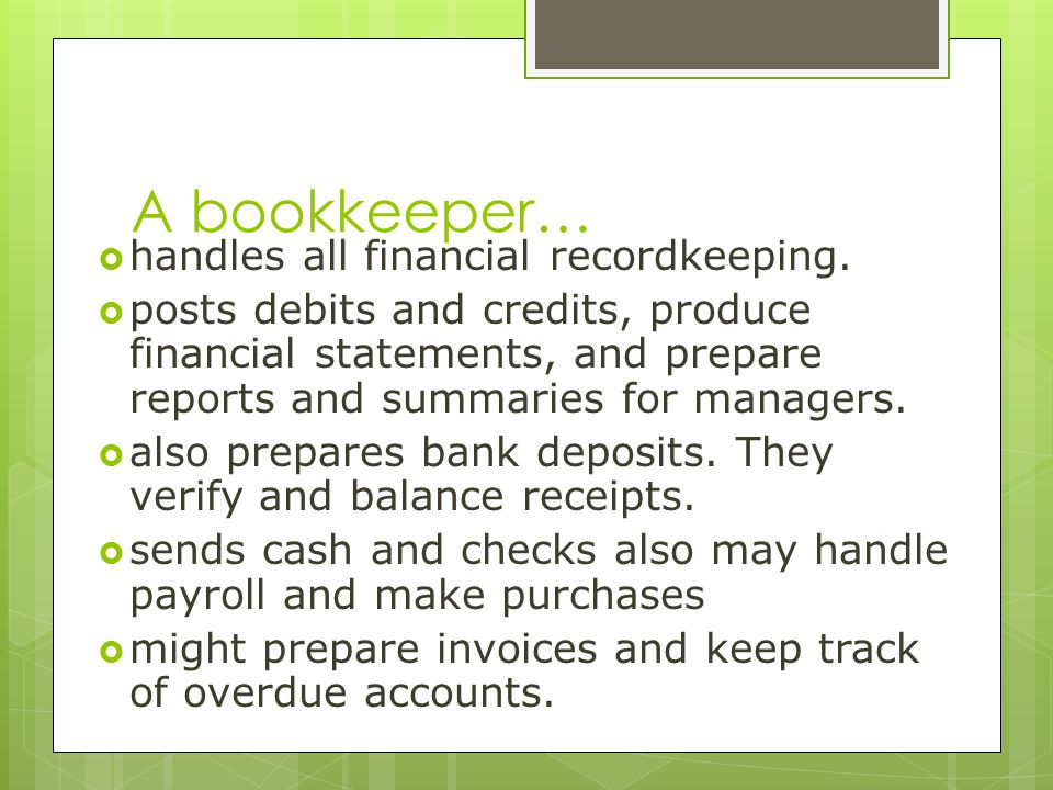 A bookkeeper… handles all financial recordkeeping.