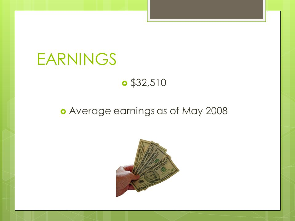 EARNINGS $32,510 Average earnings as of May 2008