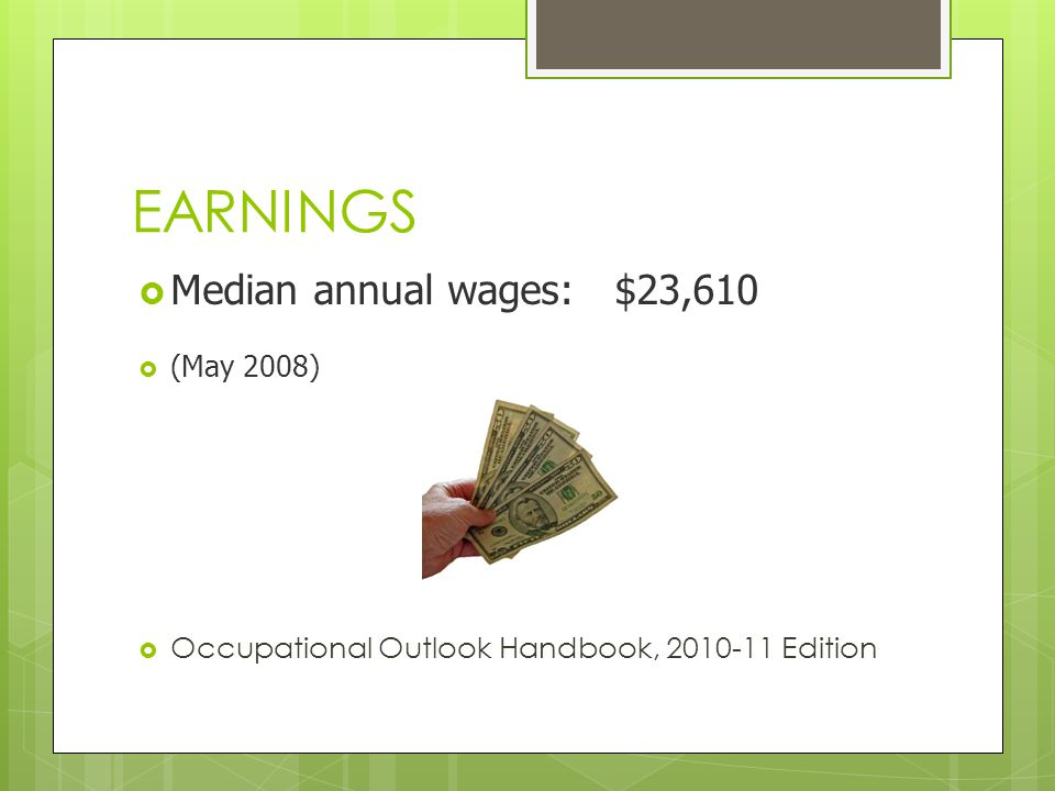 EARNINGS Median annual wages: $23,610 (May 2008) Occupational Outlook Handbook, 2010-11 Edition