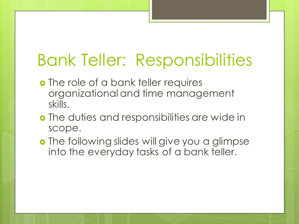 Bank Teller: Responsibilities The role of a bank teller requires organizational and time management skills.
