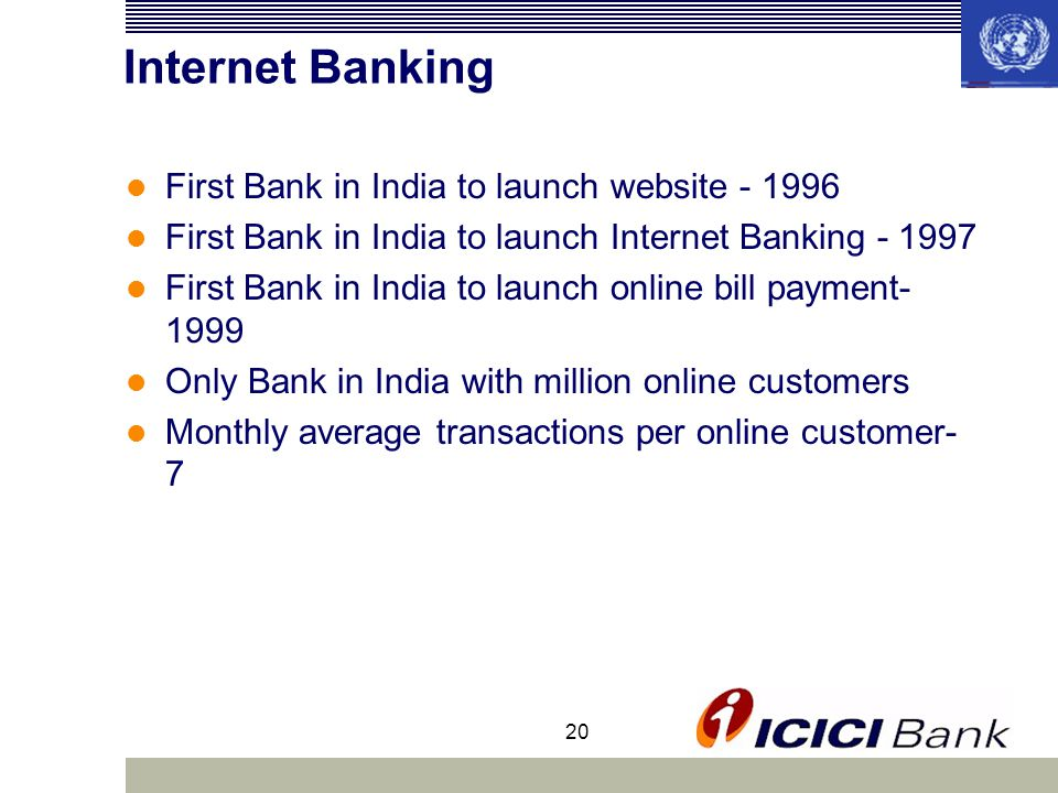 20 Internet Banking First Bank in India to launch website First Bank in India to launch Internet Banking First Bank in India to launch online bill payment Only Bank in India with million online customers Monthly average transactions per online customer- 7