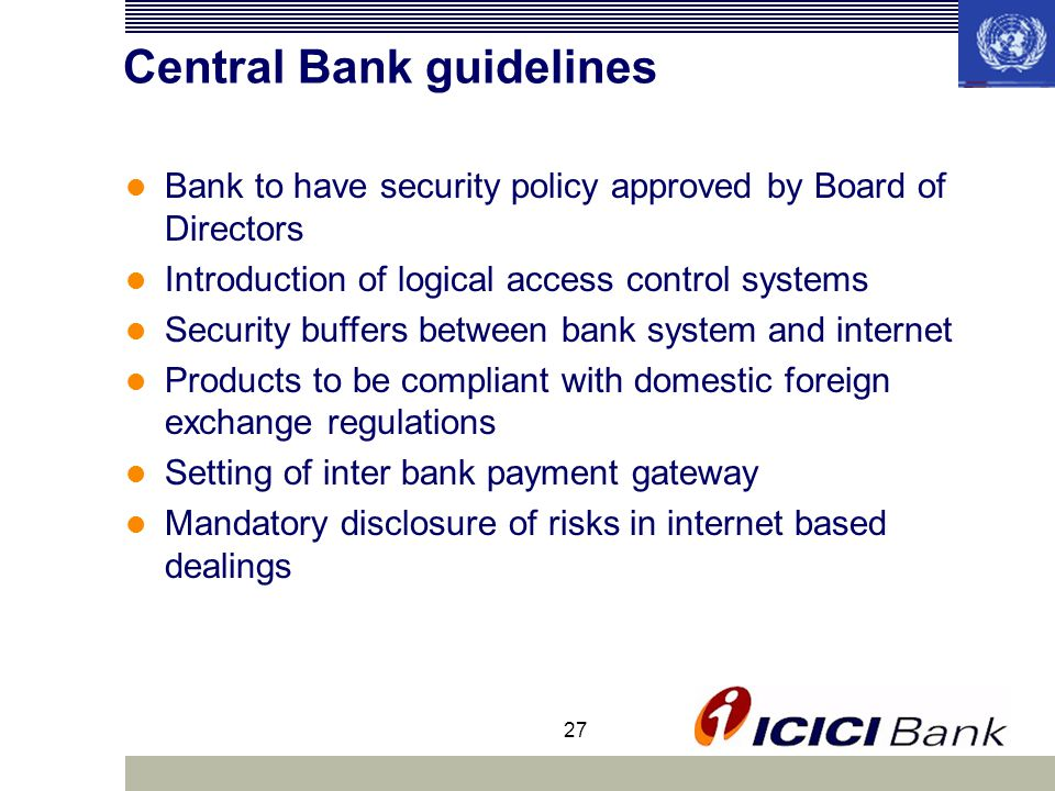 27 Central Bank guidelines Bank to have security policy approved by Board of Directors Introduction of logical access control systems Security buffers between bank system and internet Products to be compliant with domestic foreign exchange regulations Setting of inter bank payment gateway Mandatory disclosure of risks in internet based dealings