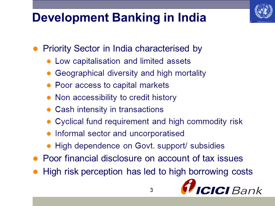 3 Development Banking in India Priority Sector in India characterised by Low capitalisation and limited assets Geographical diversity and high mortality Poor access to capital markets Non accessibility to credit history Cash intensity in transactions Cyclical fund requirement and high commodity risk Informal sector and uncorporatised High dependence on Govt.