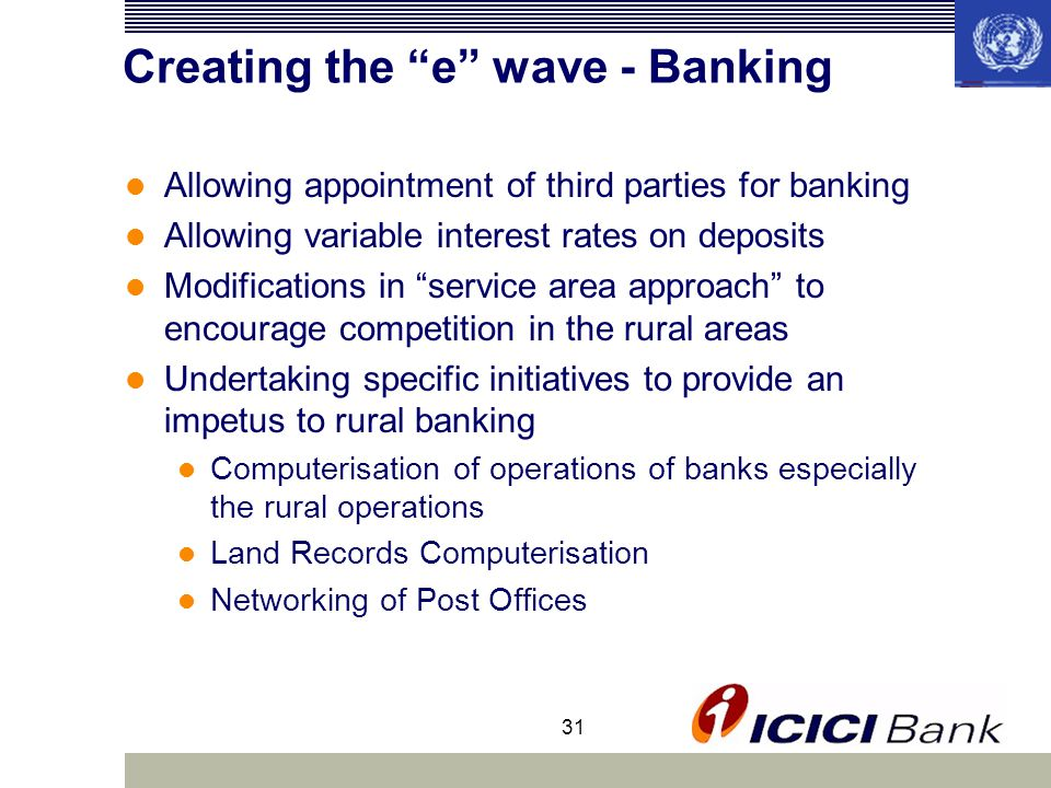 31 Creating the e wave - Banking Allowing appointment of third parties for banking Allowing variable interest rates on deposits Modifications in service area approach to encourage competition in the rural areas Undertaking specific initiatives to provide an impetus to rural banking Computerisation of operations of banks especially the rural operations Land Records Computerisation Networking of Post Offices