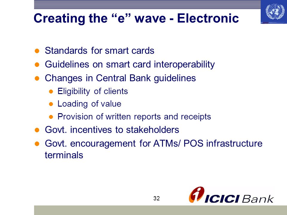32 Creating the e wave - Electronic Standards for smart cards Guidelines on smart card interoperability Changes in Central Bank guidelines Eligibility of clients Loading of value Provision of written reports and receipts Govt.