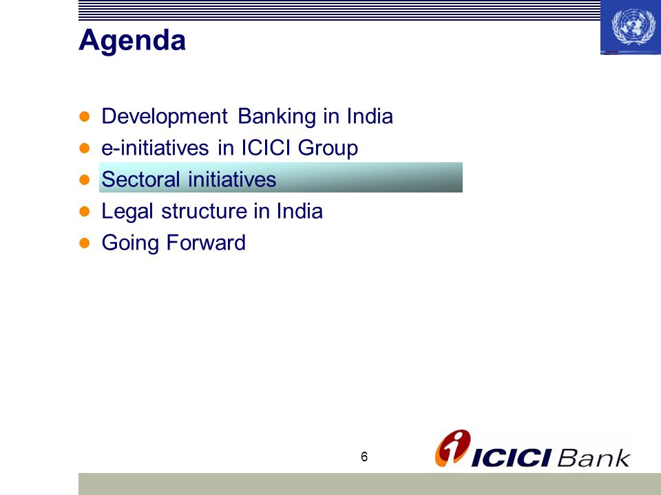 6 Agenda Development Banking in India e-initiatives in ICICI Group Sectoral initiatives Legal structure in India Going Forward
