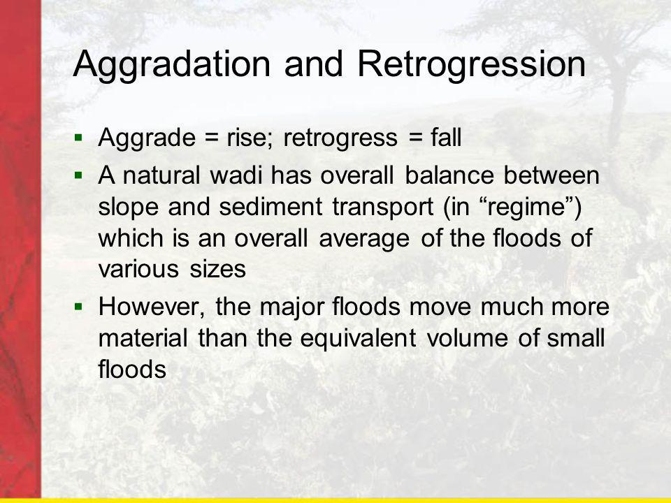 Aggradation and Retrogression Aggrade = rise; retrogress = fall A natural wadi has overall balance between slope and sediment transport (in regime) which is an overall average of the floods of various sizes However, the major floods move much more material than the equivalent volume of small floods