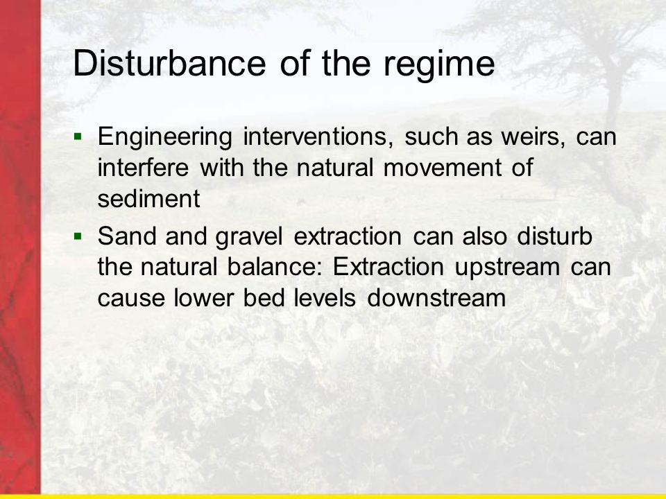 Disturbance of the regime Engineering interventions, such as weirs, can interfere with the natural movement of sediment Sand and gravel extraction can