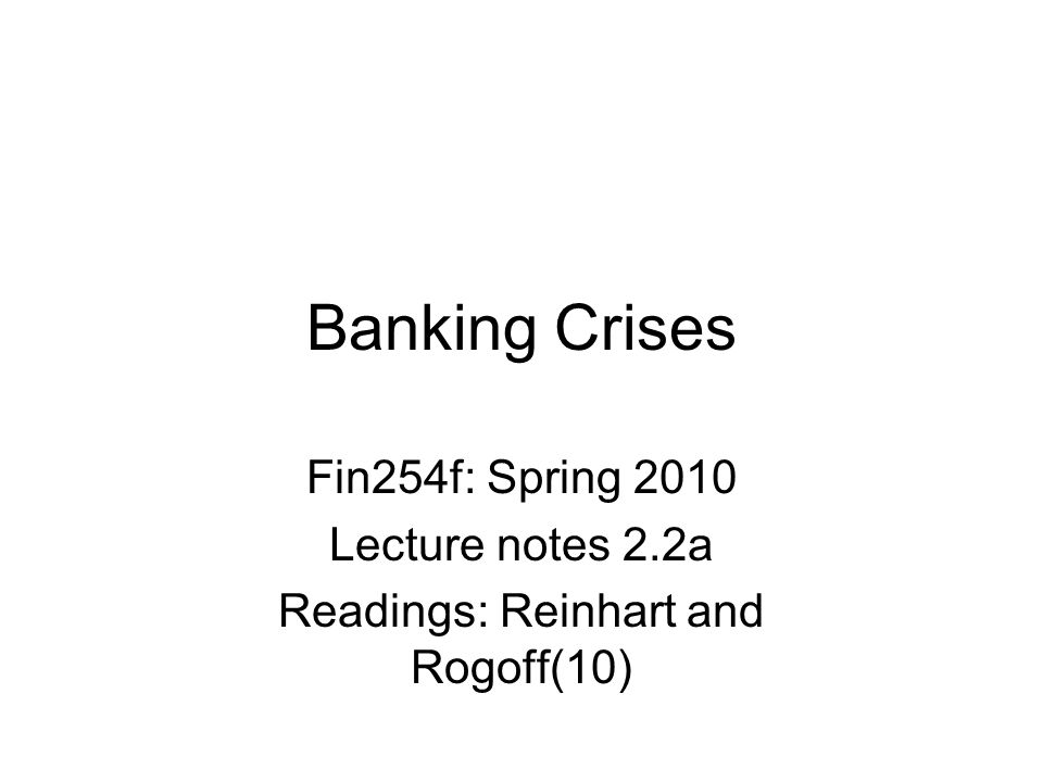 Banking Crises Fin254f: Spring 2010 Lecture notes 2.2a Readings: Reinhart and Rogoff(10)