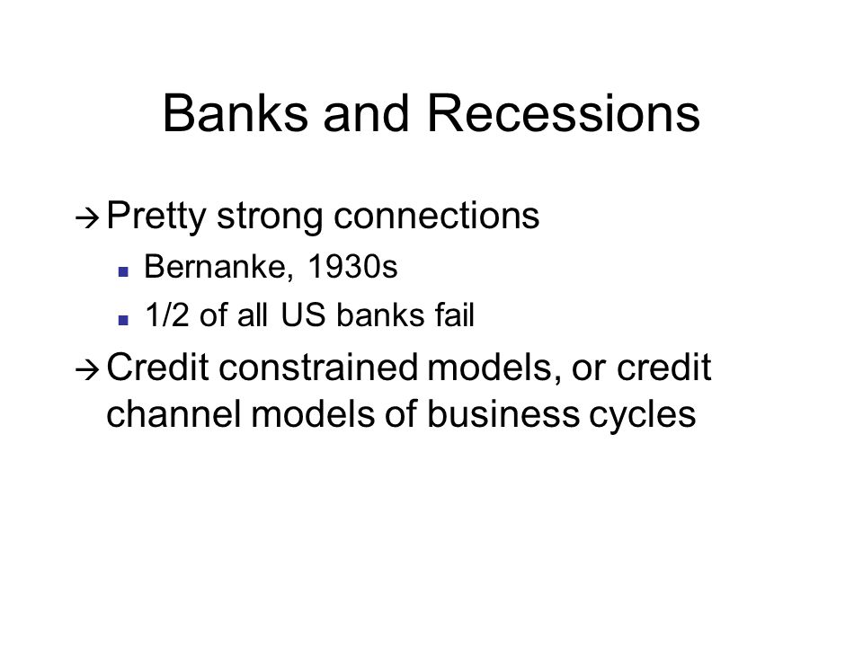 Banks and Recessions Pretty strong connections Bernanke, 1930s 1/2 of all US banks fail Credit constrained models, or credit channel models of business cycles