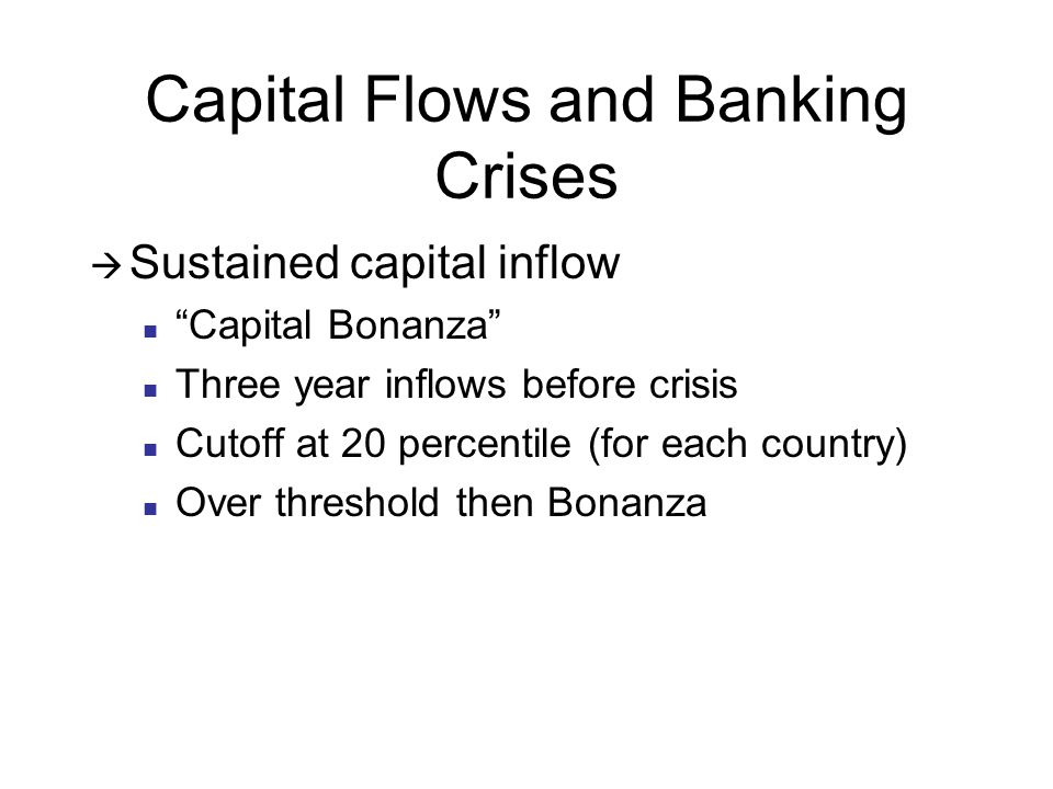 Capital Flows and Banking Crises Sustained capital inflow Capital Bonanza Three year inflows before crisis Cutoff at 20 percentile (for each country) Over threshold then Bonanza