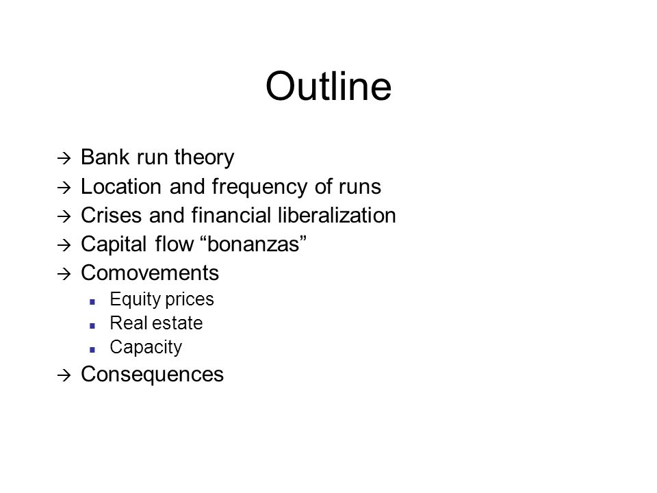 Outline Bank run theory Location and frequency of runs Crises and financial liberalization Capital flow bonanzas Comovements Equity prices Real estate Capacity Consequences