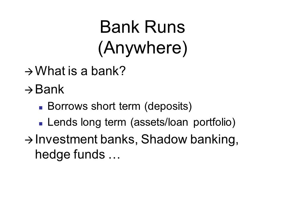 Classic Bank Run Depositors lose confidence Withdraw funds Banks forced to sell assets (loan portfolio) Fire sale/distressed/low prices Bank can run out of assets and go bankrupt