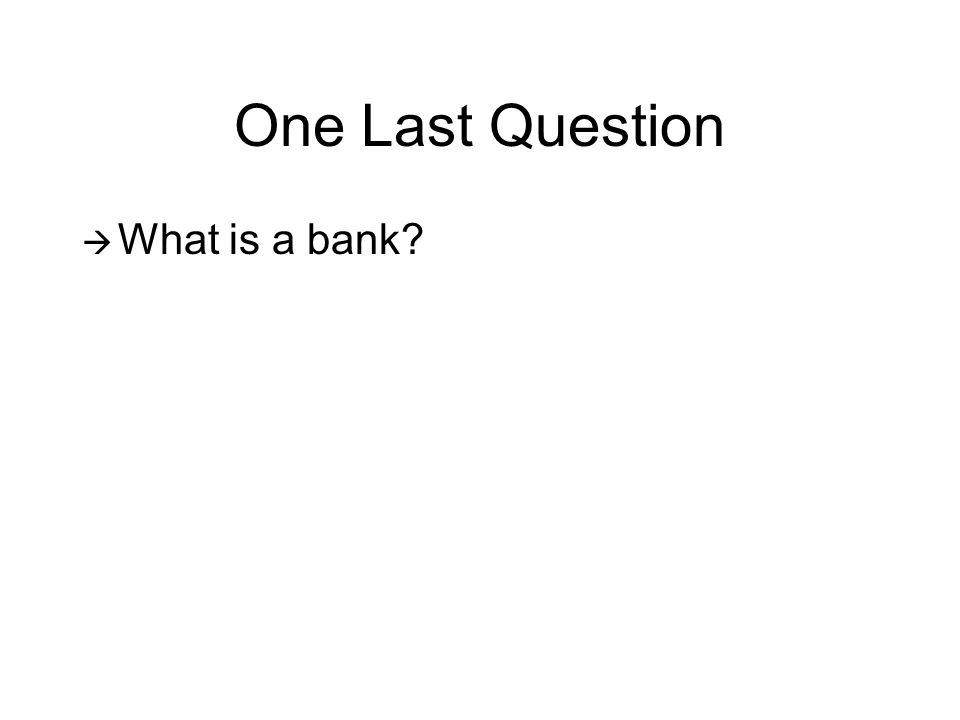 One Last Question What is a bank?