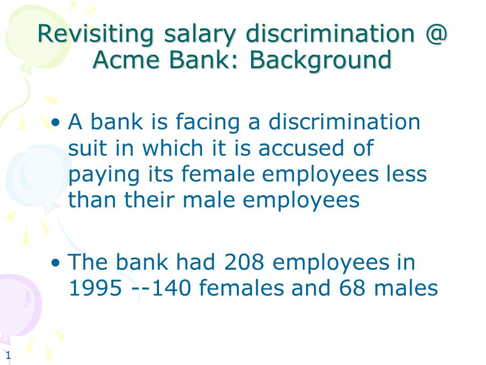 1 Revisiting salary discrimination @ Acme Bank: Background A bank is facing a discrimination suit in which it is accused of paying its female employees less than their male employees The bank had 208 employees in 1995 --140 females and 68 males