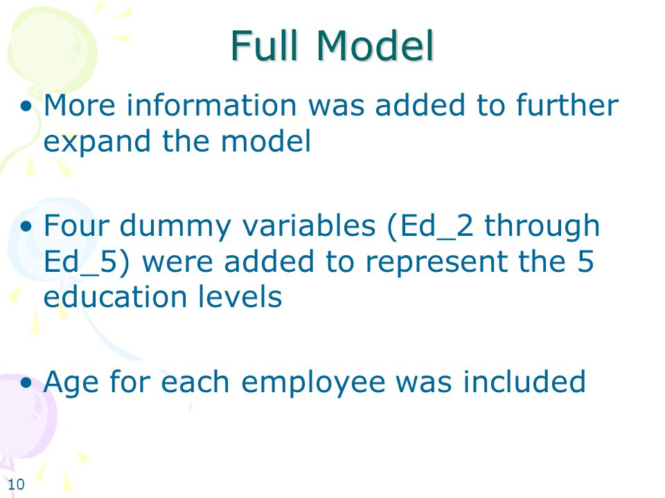 10 Full Model More information was added to further expand the model Four dummy variables (Ed_2 through Ed_5) were added to represent the 5 education levels Age for each employee was included