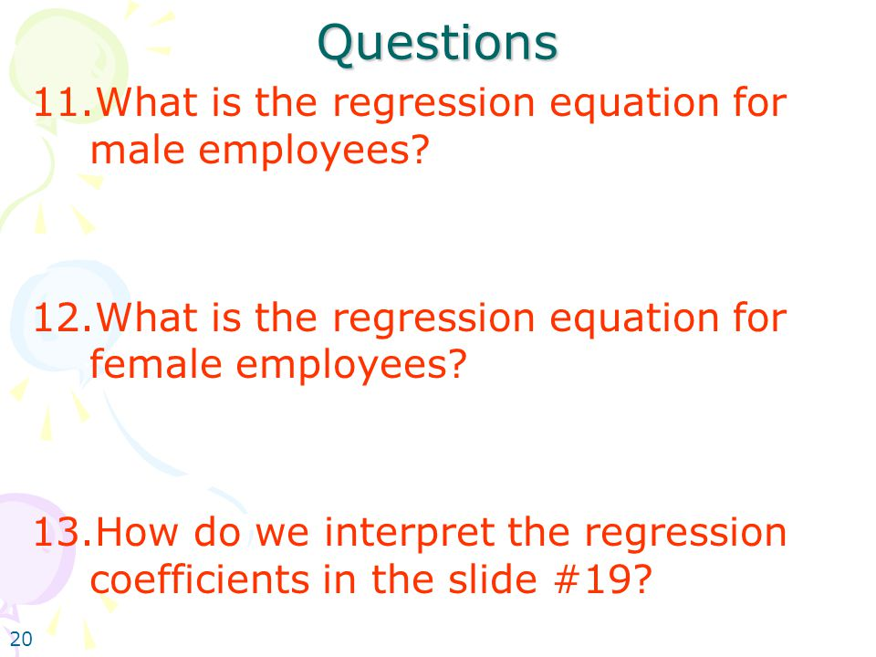 20 Questions 11.What is the regression equation for male employees? 12.What is the regression equation for female employees? 13.How do we interpret th