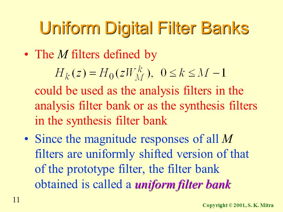 11 Copyright © 2001, S. K. Mitra Uniform Digital Filter Banks The M filters defined by could be used as the analysis filters in the analysis filter ba