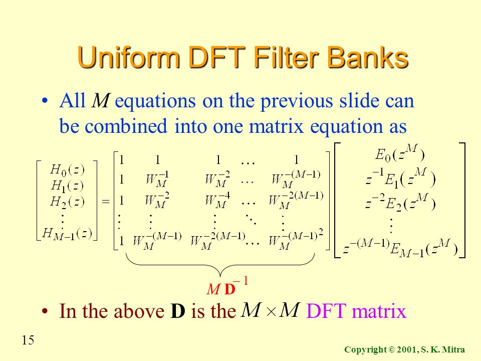 15 Copyright © 2001, S. K. Mitra Uniform DFT Filter Banks All M equations on the previous slide can be combined into one matrix equation as In the abo