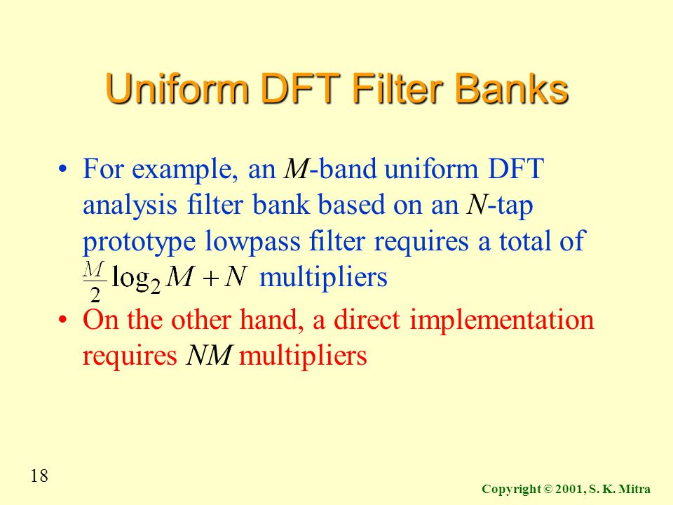 18 Copyright © 2001, S. K. Mitra Uniform DFT Filter Banks For example, an M-band uniform DFT analysis filter bank based on an N-tap prototype lowpass