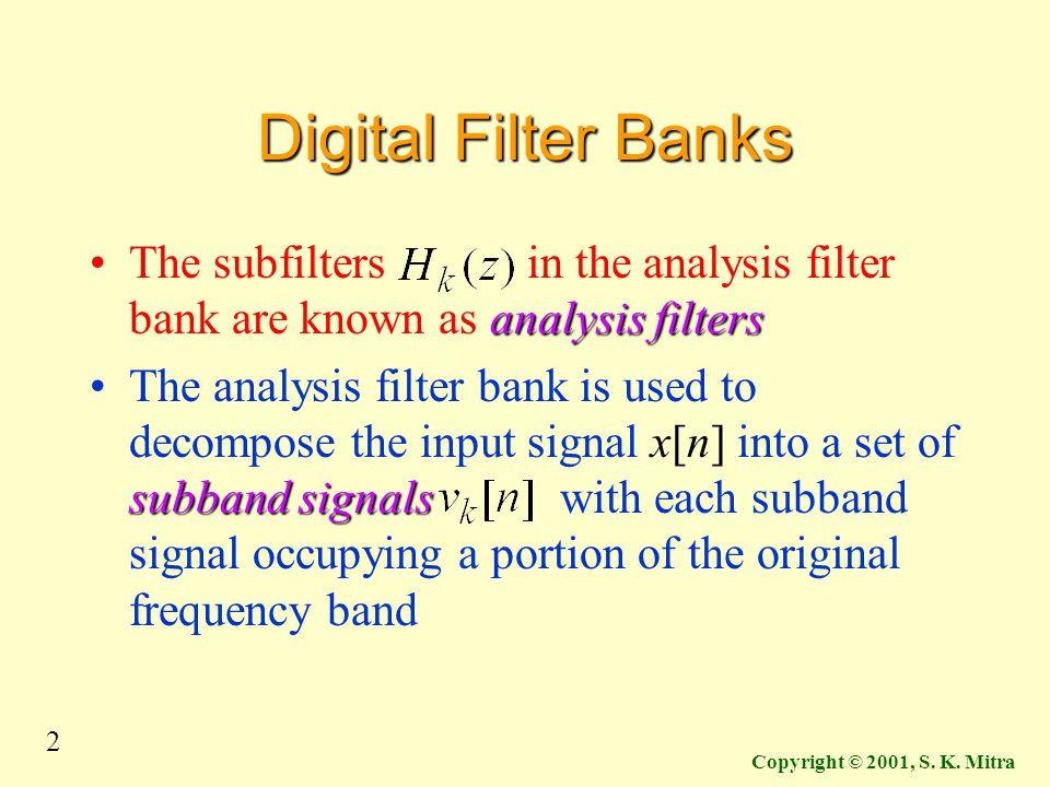 2 Copyright © 2001, S. K. Mitra Digital Filter Banks analysis filtersThe subfilters in the analysis filter bank are known as analysis filters subband