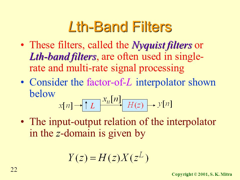 22 Copyright © 2001, S. K. Mitra Lth-Band Filters Nyquist filters Lth-band filtersThese filters, called the Nyquist filters or Lth-band filters, are o