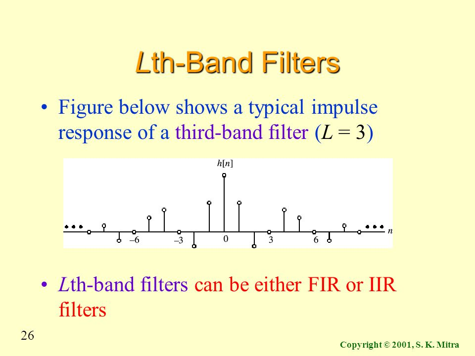 26 Copyright © 2001, S. K. Mitra Lth-Band Filters Figure below shows a typical impulse response of a third-band filter (L = 3) Lth-band filters can be