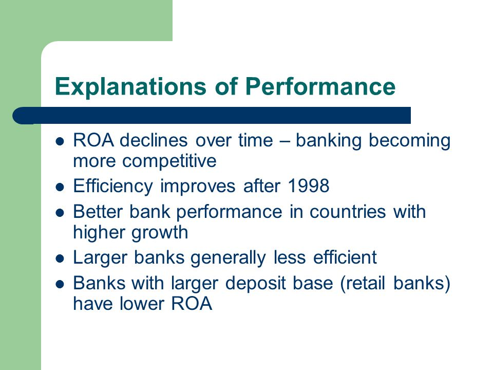 Explanations of Performance ROA declines over time – banking becoming more competitive Efficiency improves after 1998 Better bank performance in countries with higher growth Larger banks generally less efficient Banks with larger deposit base (retail banks) have lower ROA