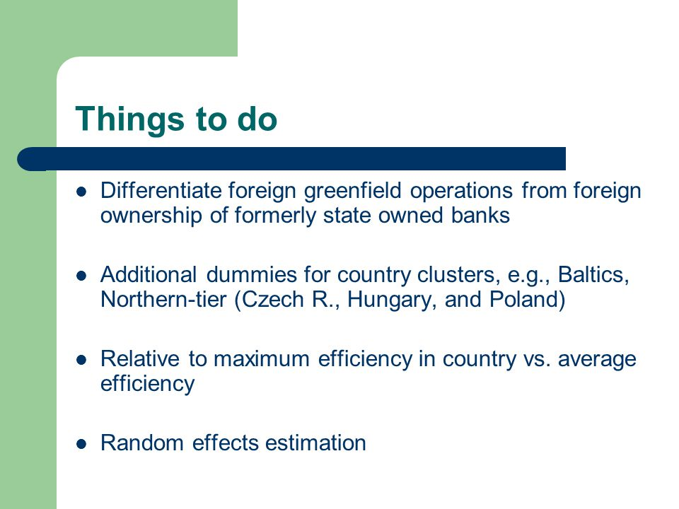 Things to do Differentiate foreign greenfield operations from foreign ownership of formerly state owned banks Additional dummies for country clusters, e.g., Baltics, Northern-tier (Czech R., Hungary, and Poland) Relative to maximum efficiency in country vs.
