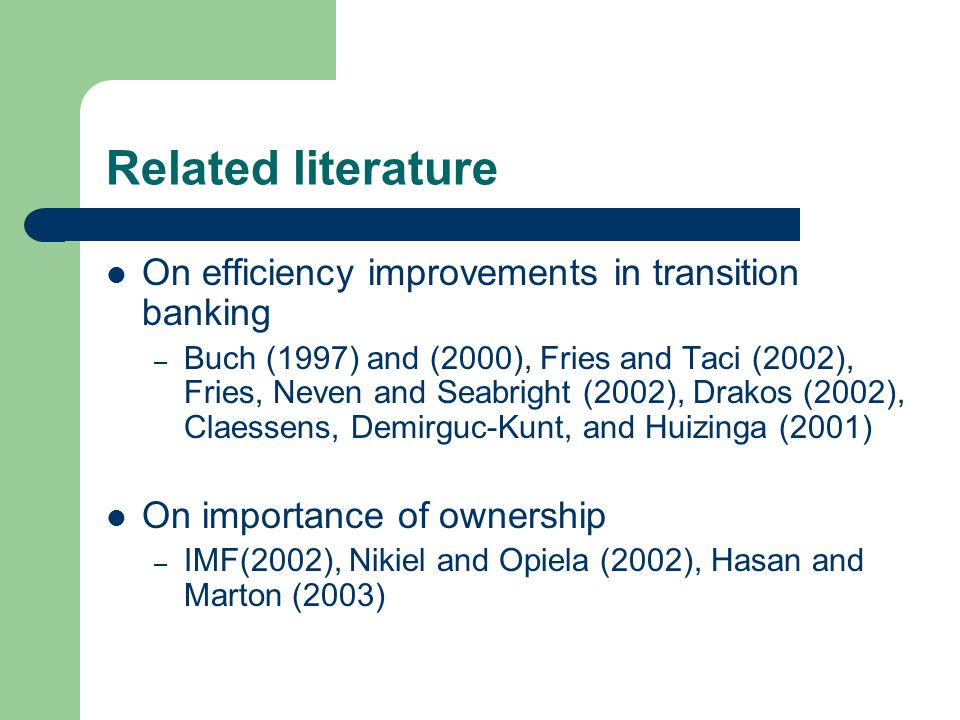 Related literature On efficiency improvements in transition banking – Buch (1997) and (2000), Fries and Taci (2002), Fries, Neven and Seabright (2002), Drakos (2002), Claessens, Demirguc-Kunt, and Huizinga (2001) On importance of ownership – IMF(2002), Nikiel and Opiela (2002), Hasan and Marton (2003)