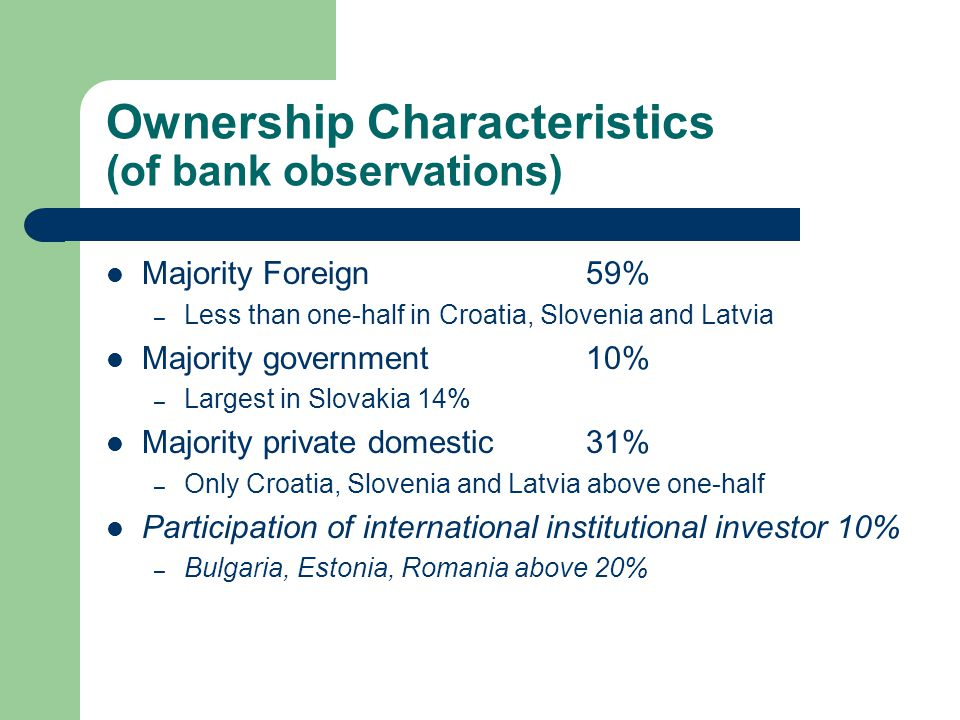 Ownership Characteristics (of bank observations) Majority Foreign 59% – Less than one-half in Croatia, Slovenia and Latvia Majority government 10% – Largest in Slovakia 14% Majority private domestic31% – Only Croatia, Slovenia and Latvia above one-half Participation of international institutional investor 10% – Bulgaria, Estonia, Romania above 20%