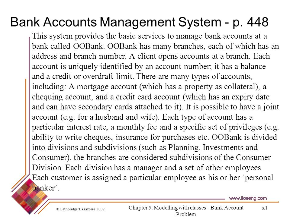 © Lethbridge/Laganière 2002 Chapter 5: Modelling with classes - Bank Account Problem x2 Marking nouns: potentially good classes, definitely bad classes, and classes we are unsure about This system provides the basic services to manage bank accounts at a bank called OOBank.