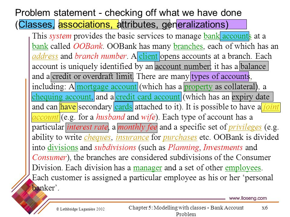 © Lethbridge/Laganière 2002 Chapter 5: Modelling with classes - Bank Account Problem x7 Looking at what we know about Employees (Classes, associations, attributes, generalizations) This system provides the basic services to manage bank accounts at a bank called OOBank.