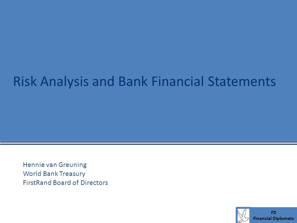 FD Financial Diplomats Risk Analysis and Bank Financial Statements Hennie van Greuning World Bank Treasury FirstRand Board of Directors