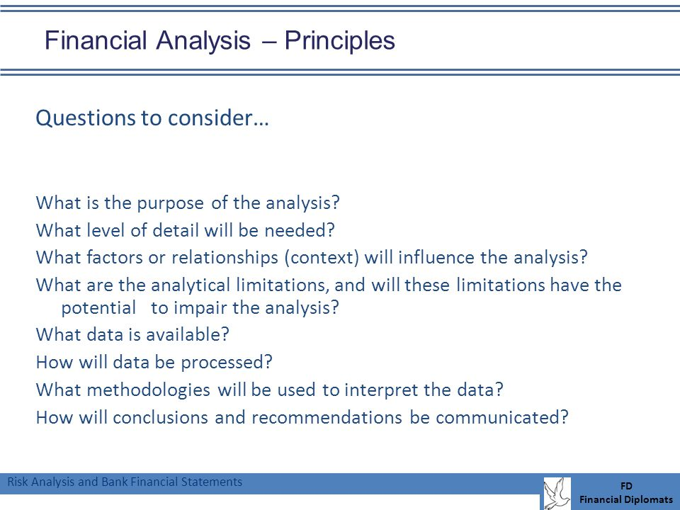 Risk Analysis and Bank Financial Statements FD Financial Diplomats Financial Analysis – Principles Questions to consider… What is the purpose of the analysis.