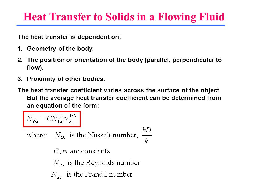 Heat Transfer to Solids in a Flowing Fluid The heat transfer is dependent on: 1.Geometry of the body. 2.The position or orientation of the body (paral
