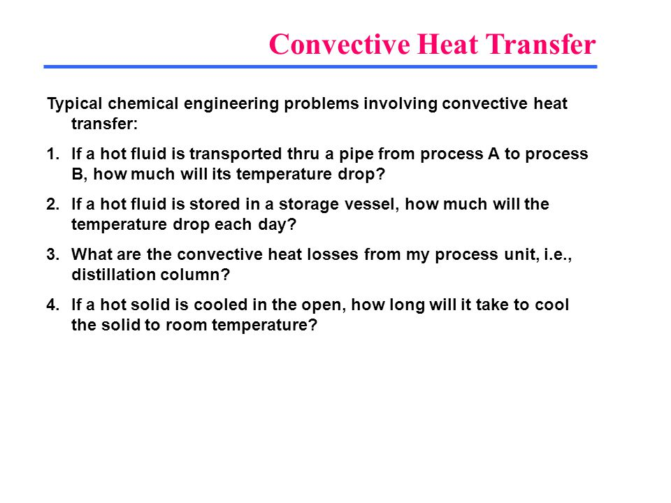 Typical chemical engineering problems involving convective heat transfer: 1.If a hot fluid is transported thru a pipe from process A to process B, how