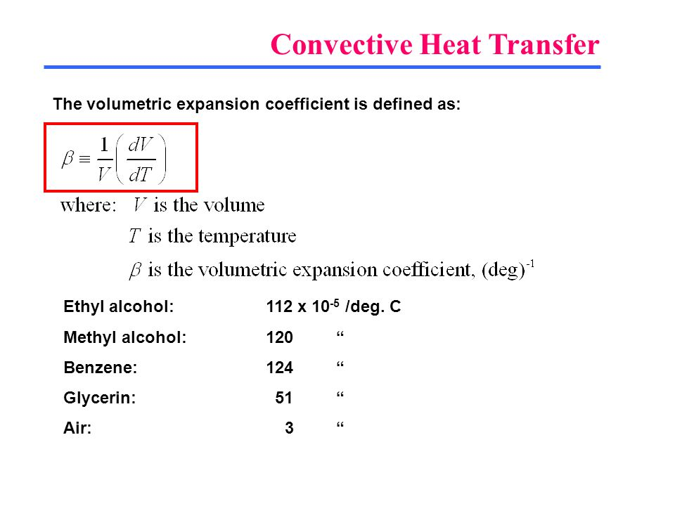 Convective Heat Transfer The volumetric expansion coefficient is defined as: Ethyl alcohol:112 x 10 -5 /deg. C Methyl alcohol:120 Benzene:124 Glycerin