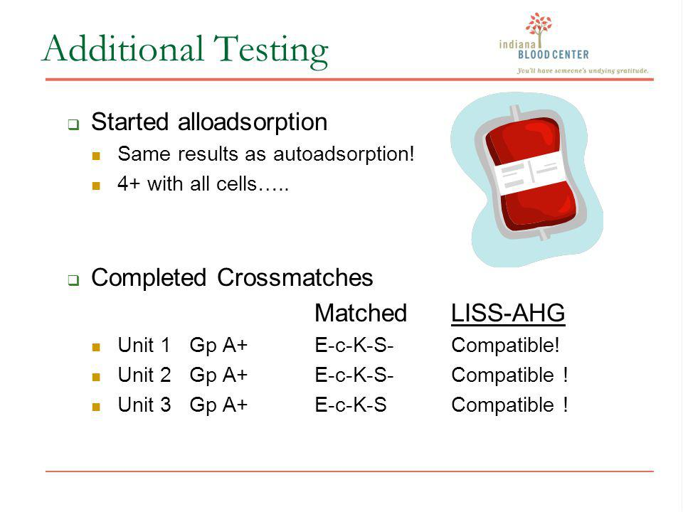 Additional Testing Started alloadsorption Same results as autoadsorption! 4+ with all cells….. Completed Crossmatches Matched LISS-AHG Unit 1 Gp A+ E-