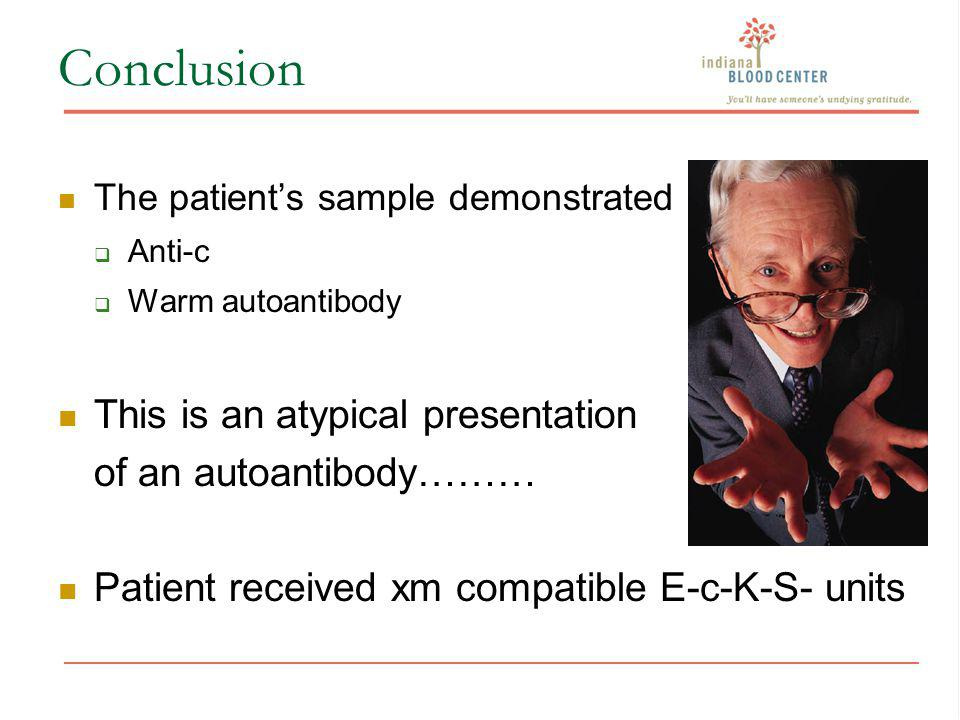 Conclusion The patients sample demonstrated Anti-c Warm autoantibody This is an atypical presentation of an autoantibody……… Patient received xm compat