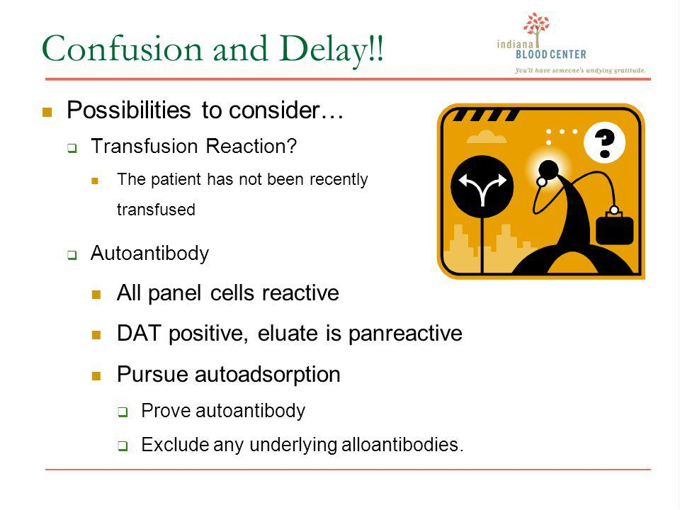 Confusion and Delay!! Possibilities to consider… Transfusion Reaction? The patient has not been recently transfused Autoantibody All panel cells react
