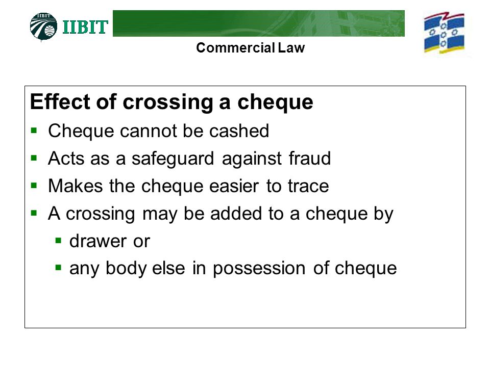 Commercial Law Effect of crossing a cheque Cheque cannot be cashed Acts as a safeguard against fraud Makes the cheque easier to trace A crossing may b