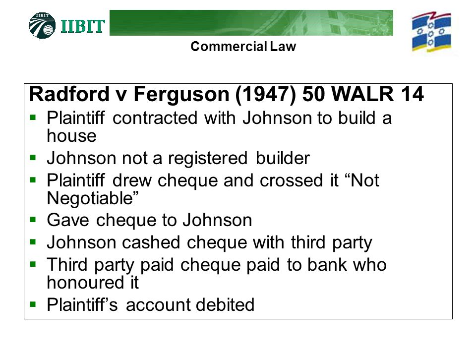 Commercial Law Radford v Ferguson (1947) 50 WALR 14 Plaintiff contracted with Johnson to build a house Johnson not a registered builder Plaintiff drew