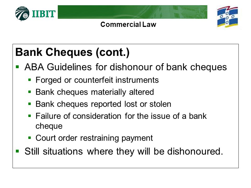 Commercial Law Bank Cheques (cont.) ABA Guidelines for dishonour of bank cheques Forged or counterfeit instruments Bank cheques materially altered Ban